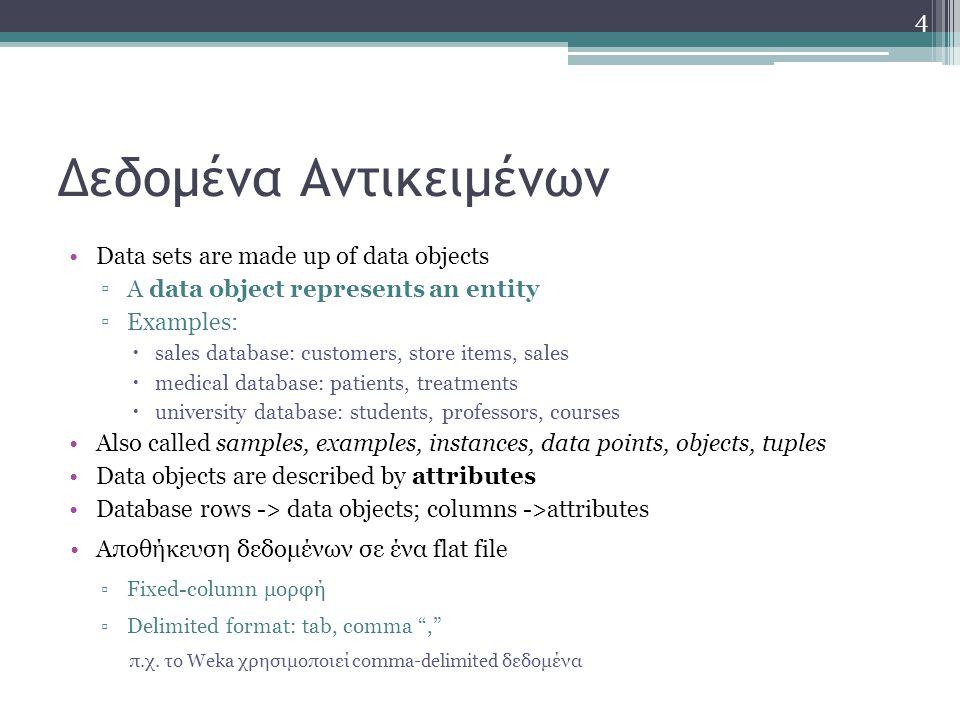 Δεδομένα Αντικειμένων Data sets are made up of data objects ▫A data object represents an entity ▫Examples:  sales database: customers, store items, s