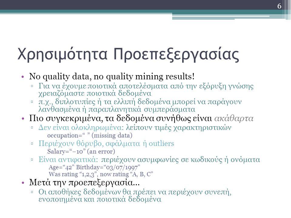 Χρησιμότητα Προεπεξεργασίας No quality data, no quality mining results! ▫Για να έχουμε ποιοτικά αποτελέσματα από την εξόρυξη γνώσης χρειαζόμαστε ποιοτ