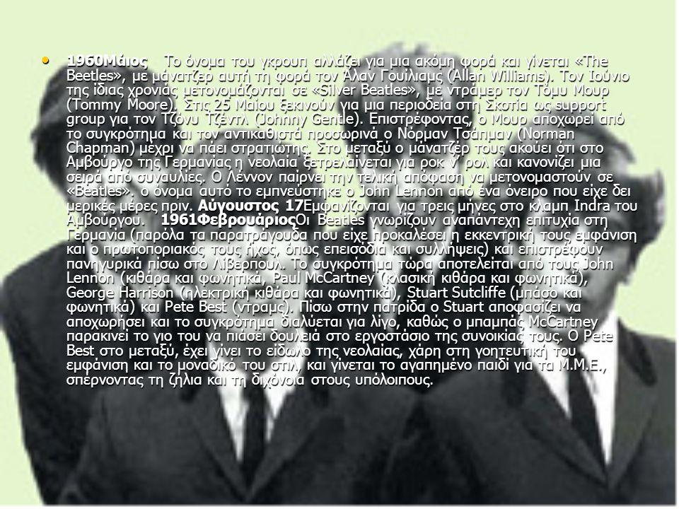 1960Μάιος Το όνομα του γκρουπ αλλάζει για μια ακόμη φορά και γίνεται «The Beetles», με μάνατζερ αυτή τη φορά τον Άλαν Γουίλιαμς (Allan Williams).