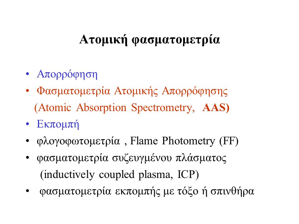 Ατομική φασματομετρία Απορρόφηση Φασματομετρία Ατομικής Απορρόφησης (Atomic Absorption Spectrometry, AAS) Εκπομπή φλογοφωτομετρία, Flame Photometry (F