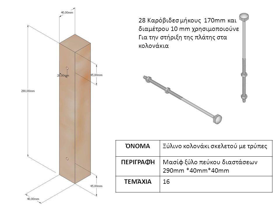 ΌΝΟΜΑΞύλινο κολονάκι σκελετού με τρύπες ΠΕΡΙΓΡΑΦΉΜασίφ ξύλο πεύκου διαστάσεων 290mm *40mm*40mm ΤΕΜΆΧΙΑ16 28 Καρόβιδεσ μήκους 170mm και διαμέτρου 10 mm