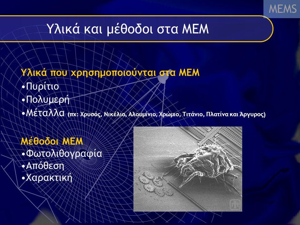 Υλικά και μέθοδοι στα MEM MEMS Υλικά που χρησημοποιούνται στα ΜΕΜ Πυρίτιο Πολυμερή Μέταλλα (πχ: Χρυσός, Νικέλιο, Αλουμίνιο, Χρώμιο, Τιτάνιο, Πλατίνα και Άργυρος) Μέθοδοι ΜΕΜ Φωτολιθογραφία Απόθεση Χαρακτική