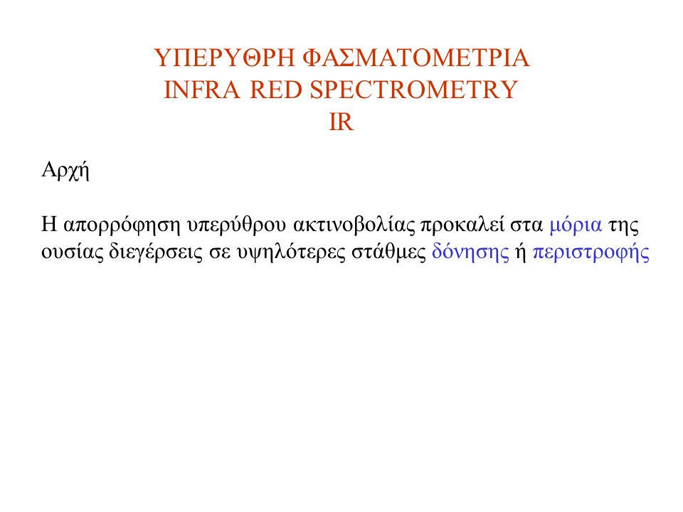 ΥΠΕΡΥΘΡΗ ΦΑΣΜΑΤΟΜΕΤΡΙΑ INFRA RED SPECTROMETRY IR Αρχή Η απορρόφηση υπερύθρου ακτινοβολίας προκαλεί στα μόρια της ουσίας διεγέρσεις σε υψηλότερες στάθμες δόνησης ή περιστροφής