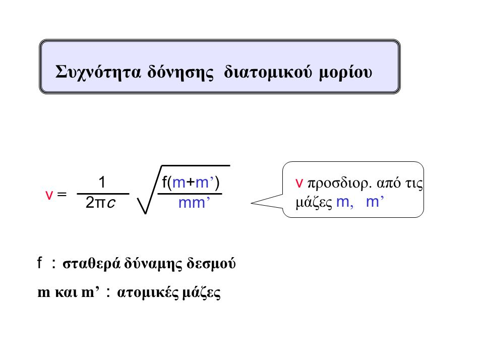 ν =ν = 2πc2πc 1 mm ' f(m+m ' ) f : σταθερά δύναμης δεσμού m και m' : ατομικές μάζες ν προσδιορ. από τις μάζες m, m ' Συχνότητα δόνησης διατομικού μορί