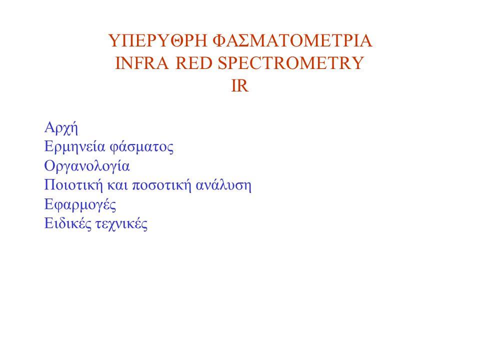 ΥΠΕΡΥΘΡΗ ΦΑΣΜΑΤΟΜΕΤΡΙΑ INFRA RED SPECTROMETRY IR Αρχή Ερμηνεία φάσματος Οργανολογία Ποιοτική και ποσοτική ανάλυση Εφαρμογές Ειδικές τεχνικές