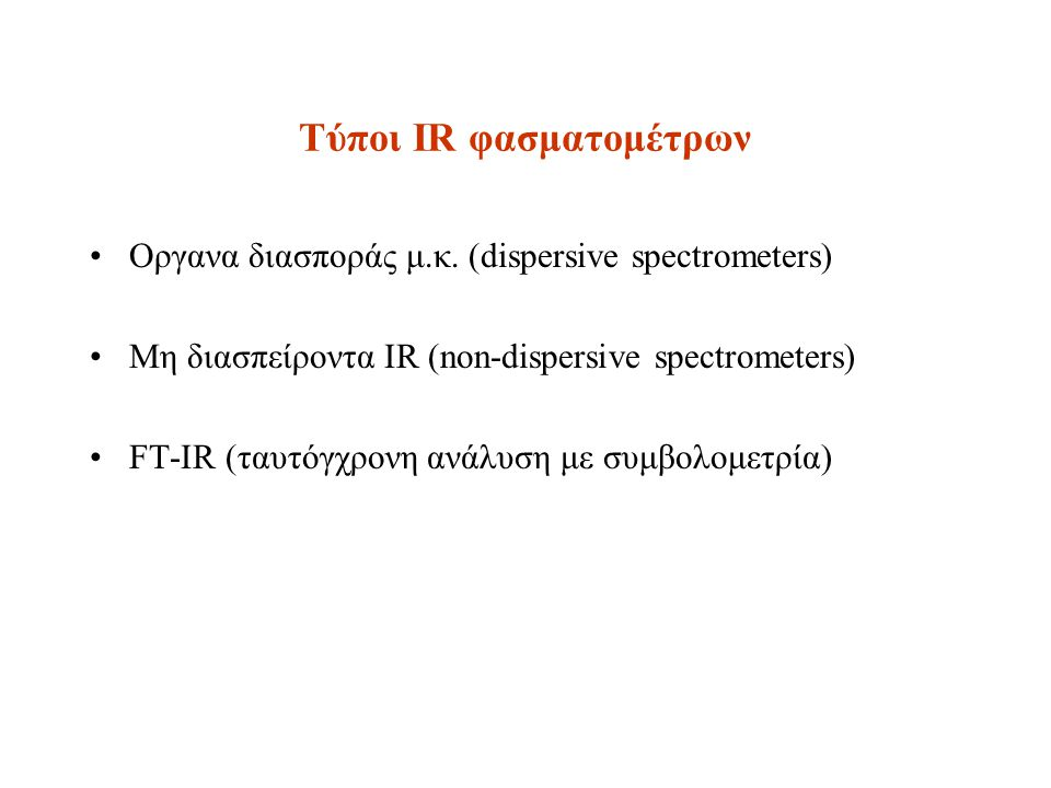 Τύποι IR φασματομέτρων Οργανα διασποράς μ.κ. (dispersive spectrometers) Μη διασπείροντα IR (non-dispersive spectrometers) FT-IR (ταυτόγχρονη ανάλυση μ