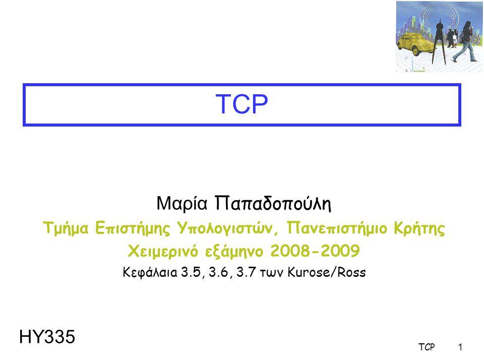TCP1 Μαρία Παπαδοπούλη Τμήμα Επιστήμης Υπολογιστών, Πανεπιστήμιο Κρήτης Χειμερινό εξάμηνο 2008-2009 Κεφάλαιa 3.5, 3.6, 3.7 των Kurose/Ross TCP ΗΥ335