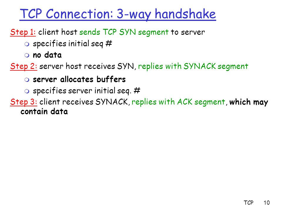 TCP10 TCP Connection: 3-way handshake Step 1: client host sends TCP SYN segment to server m specifies initial seq # m no data Step 2: server host rece
