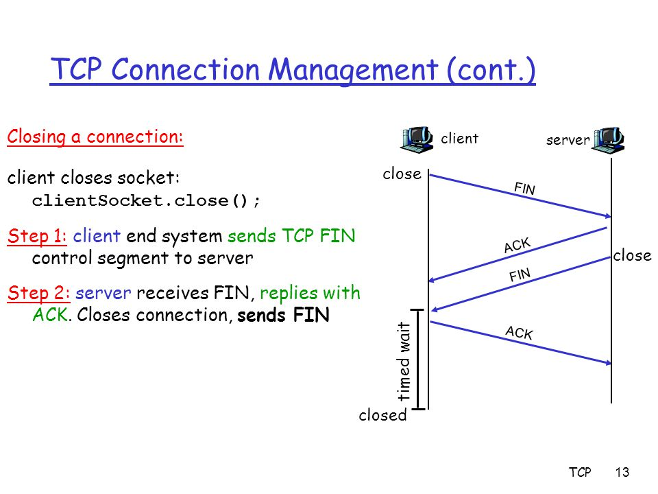 TCP13 TCP Connection Management (cont.) Closing a connection: client closes socket: clientSocket.close(); Step 1: client end system sends TCP FIN cont