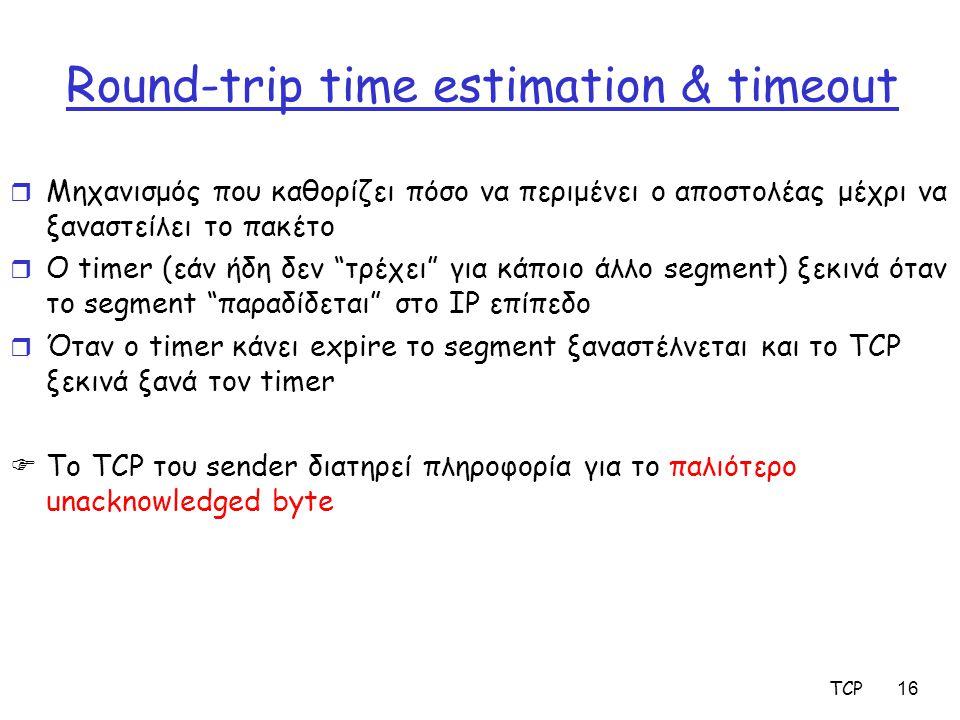TCP16 Round-trip time estimation & timeout r Μηχανισμός που καθορίζει πόσο να περιμένει ο αποστολέας μέχρι να ξαναστείλει το πακέτο r Ο timer (εάν ήδη