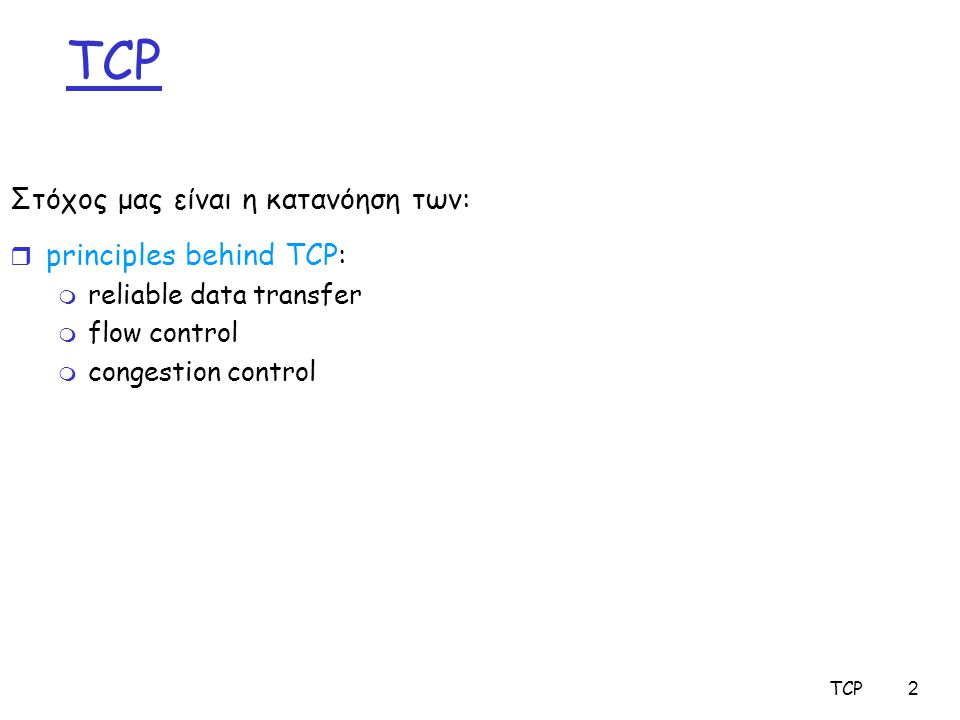 TCP13 TCP Connection Management (cont.) Closing a connection: client closes socket: clientSocket.close(); Step 1: client end system sends TCP FIN control segment to server Step 2: server receives FIN, replies with ACK.