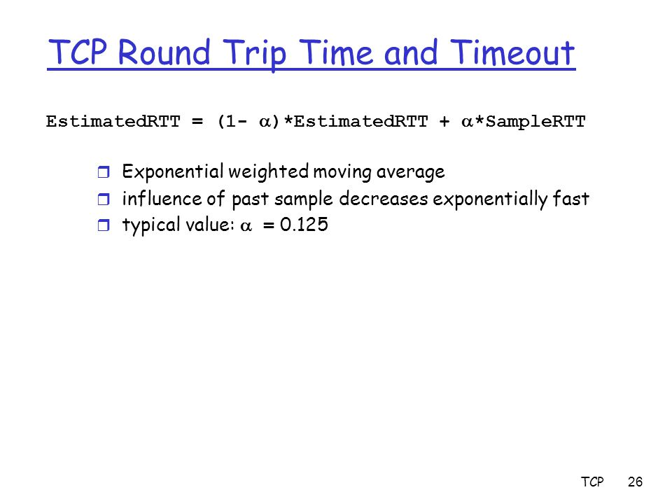 TCP26 TCP Round Trip Time and Timeout EstimatedRTT = (1-  )*EstimatedRTT +  *SampleRTT r Exponential weighted moving average r influence of past sam