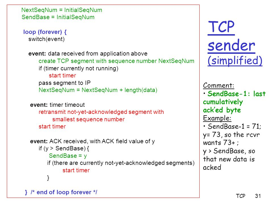 TCP31 TCP sender (simplified) NextSeqNum = InitialSeqNum SendBase = InitialSeqNum loop (forever) { switch(event) event: data received from application