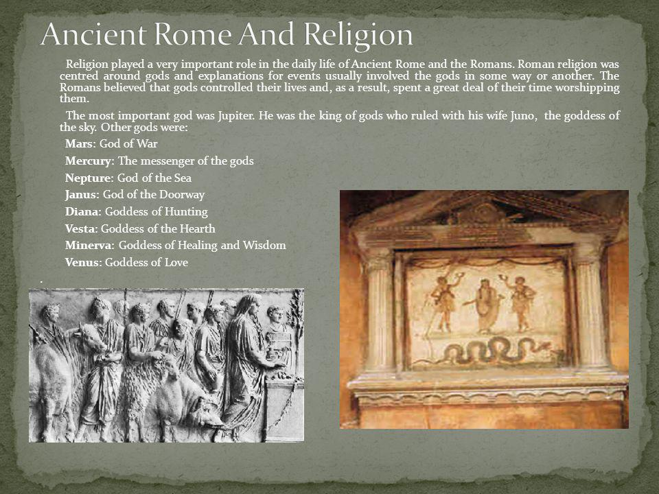 Religion played a very important role in the daily life of Ancient Rome and the Romans. Roman religion was centred around gods and explanations for ev