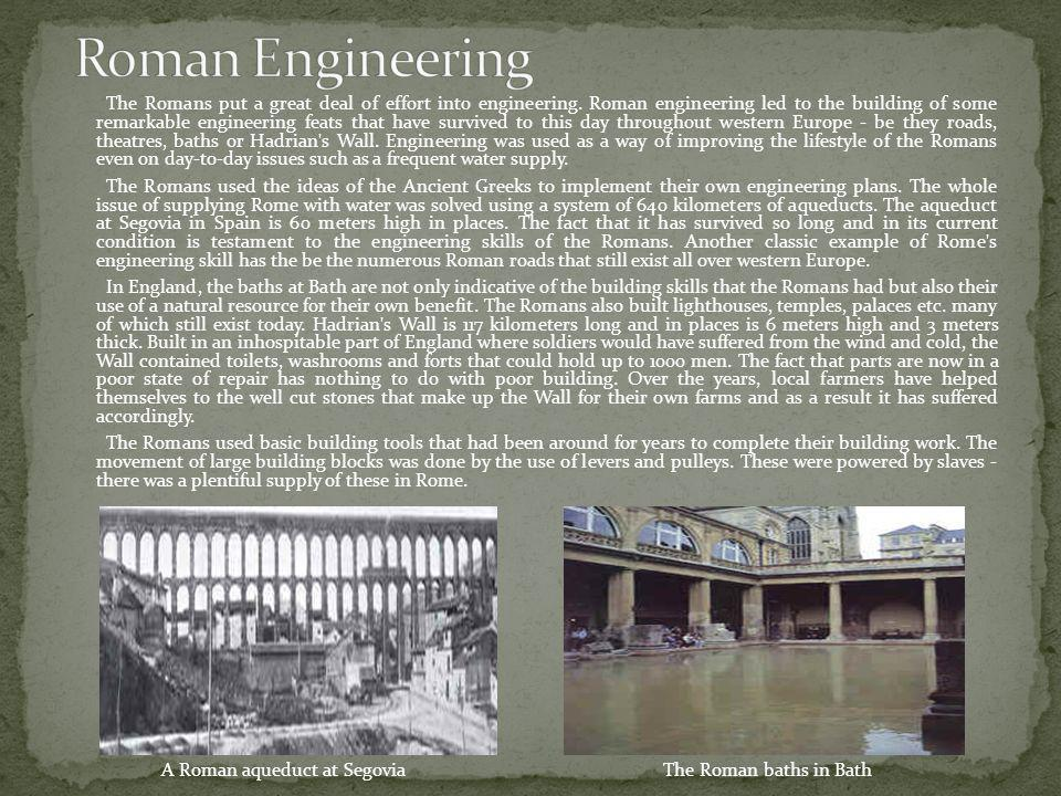 The Romans put a great deal of effort into engineering. Roman engineering led to the building of some remarkable engineering feats that have survived
