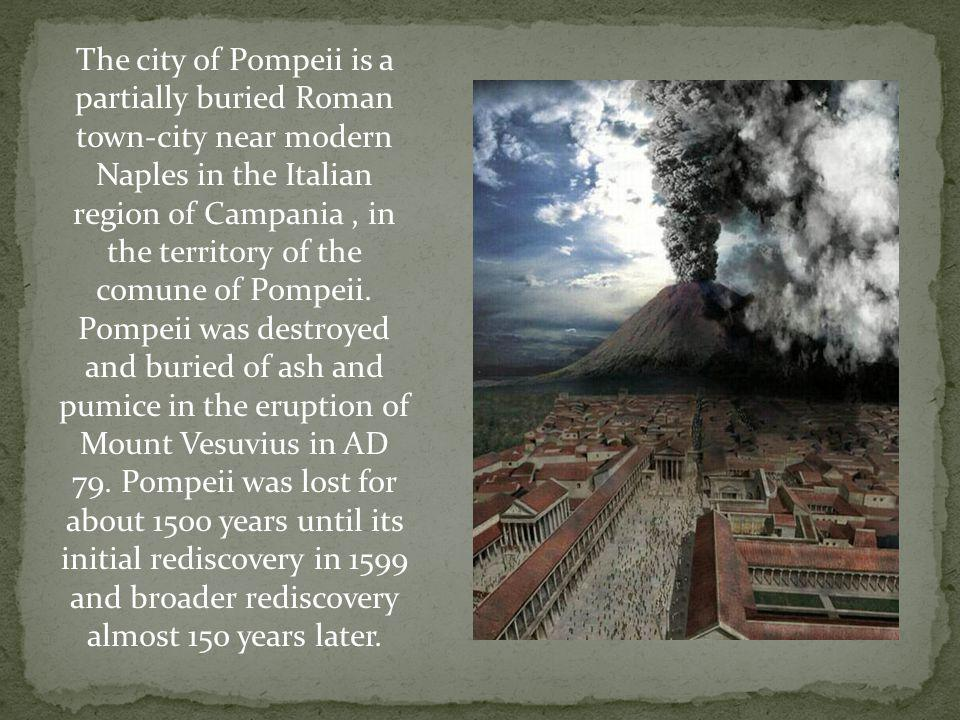 The city of Pompeii is a partially buried Roman town-city near modern Naples in the Italian region of Campania, in the territory of the comune of Pomp
