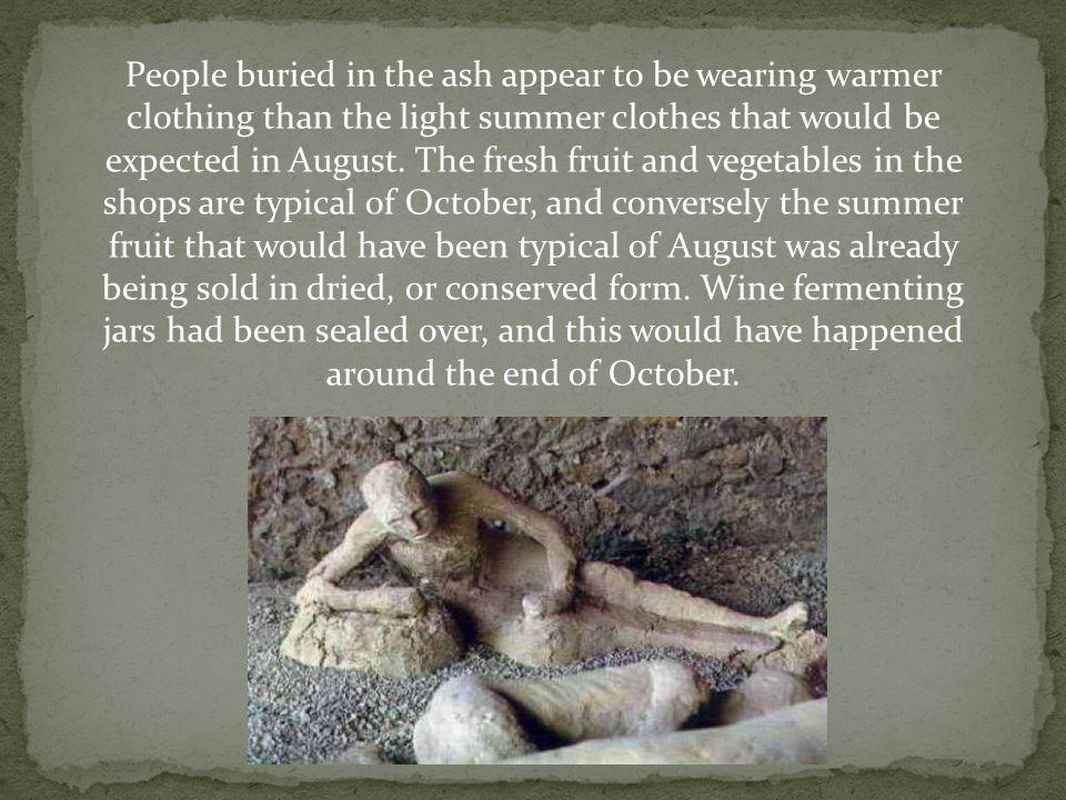 People buried in the ash appear to be wearing warmer clothing than the light summer clothes that would be expected in August. The fresh fruit and vege