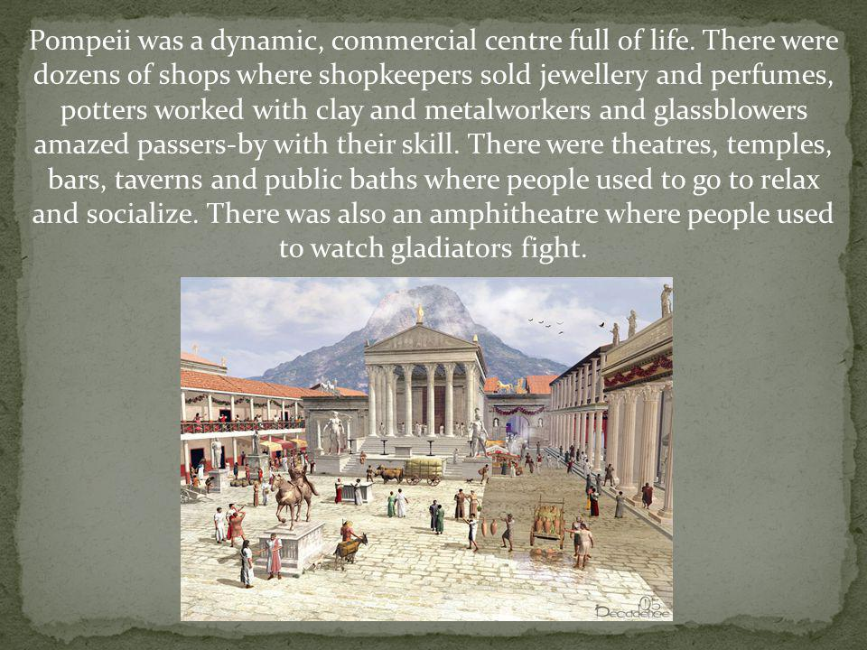 Pompeii was a dynamic, commercial centre full of life. There were dozens of shops where shopkeepers sold jewellery and perfumes, potters worked with c
