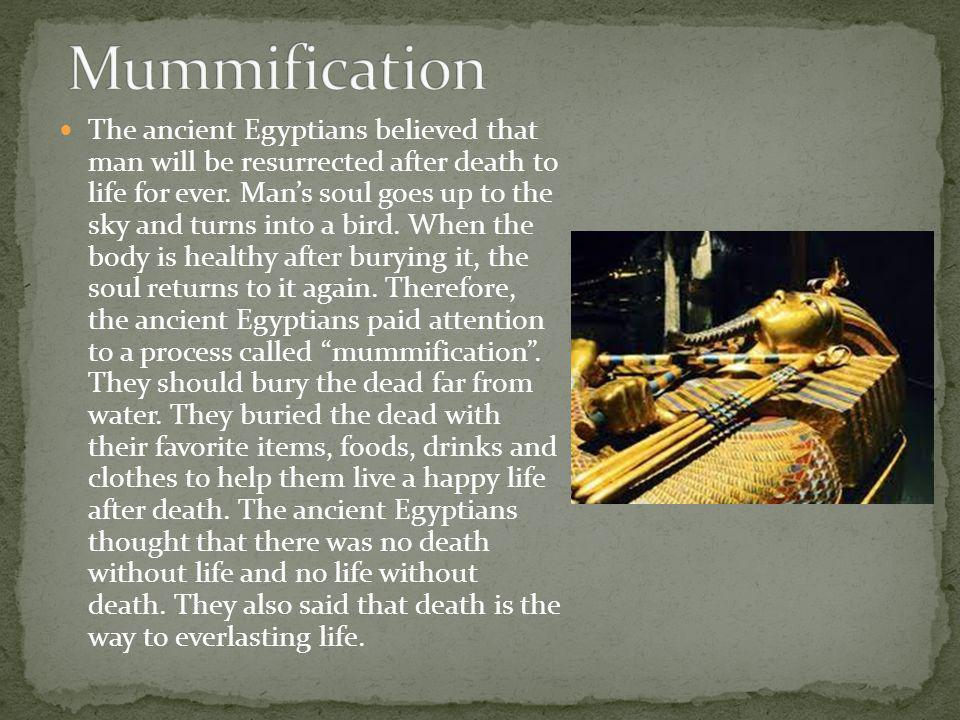 The ancient Egyptians believed that man will be resurrected after death to life for ever. Man's soul goes up to the sky and turns into a bird. When th