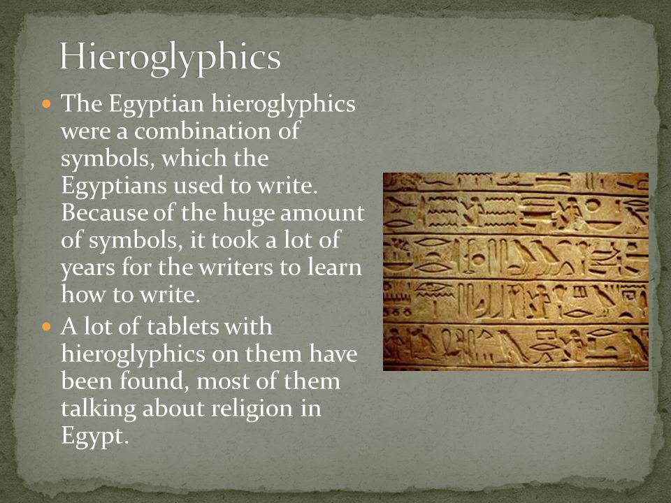 The Egyptian hieroglyphics were a combination of symbols, which the Egyptians used to write. Because of the huge amount of symbols, it took a lot of y