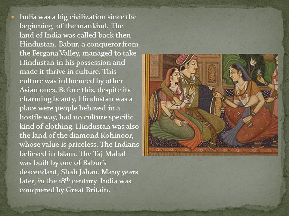 India was a big civilization since the beginning of the mankind. The land of India was called back then Hindustan. Babur, a conqueror from the Fergana