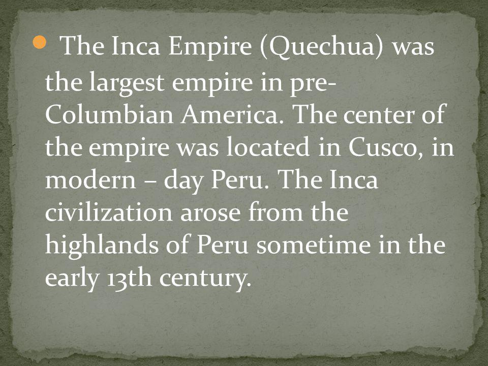 The Inca Empire (Quechua) was the largest empire in pre- Columbian America. The center of the empire was located in Cusco, in modern – day Peru. The I