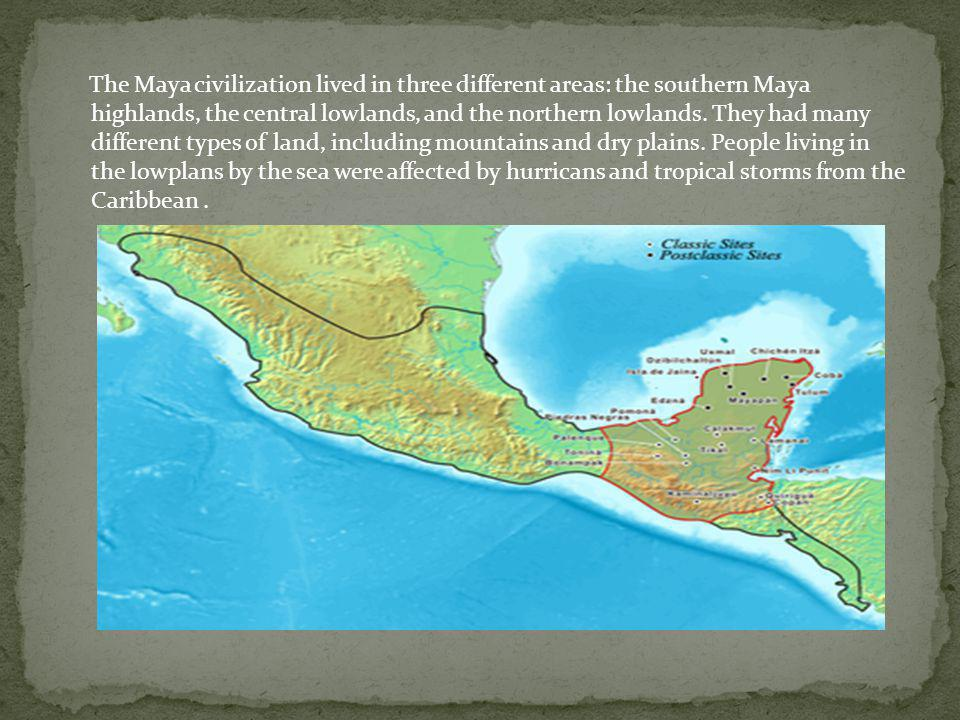 The Maya civilization lived in three different areas: the southern Maya highlands, the central lowlands, and the northern lowlands. They had many diff