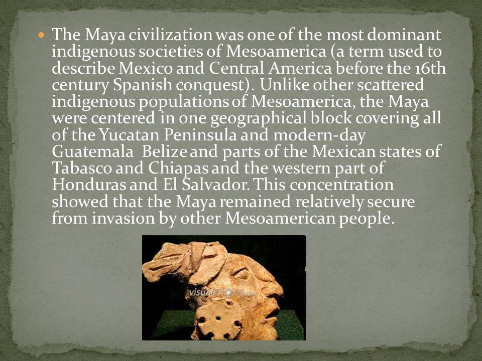 The Maya civilization was one of the most dominant indigenous societies of Mesoamerica (a term used to describe Mexico and Central America before the