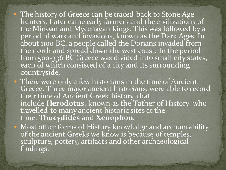 The history of Greece can be traced back to Stone Age hunters. Later came early farmers and the civilizations of the Minoan and Mycenaean kings. This