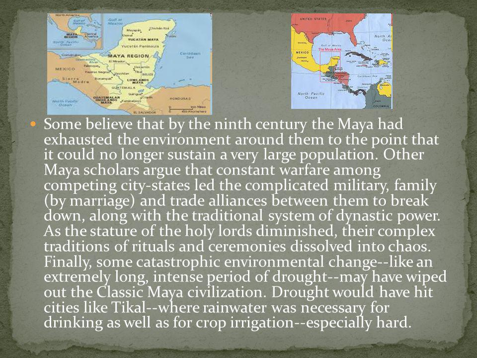 Some believe that by the ninth century the Maya had exhausted the environment around them to the point that it could no longer sustain a very large po