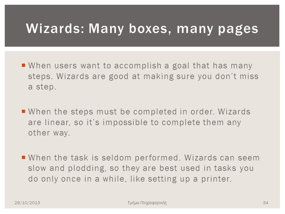 Τμήμα Πληροφορικής Wizards: Many boxes, many pages  When users want to accomplish a goal that has many steps. Wizards are good at making sure you don