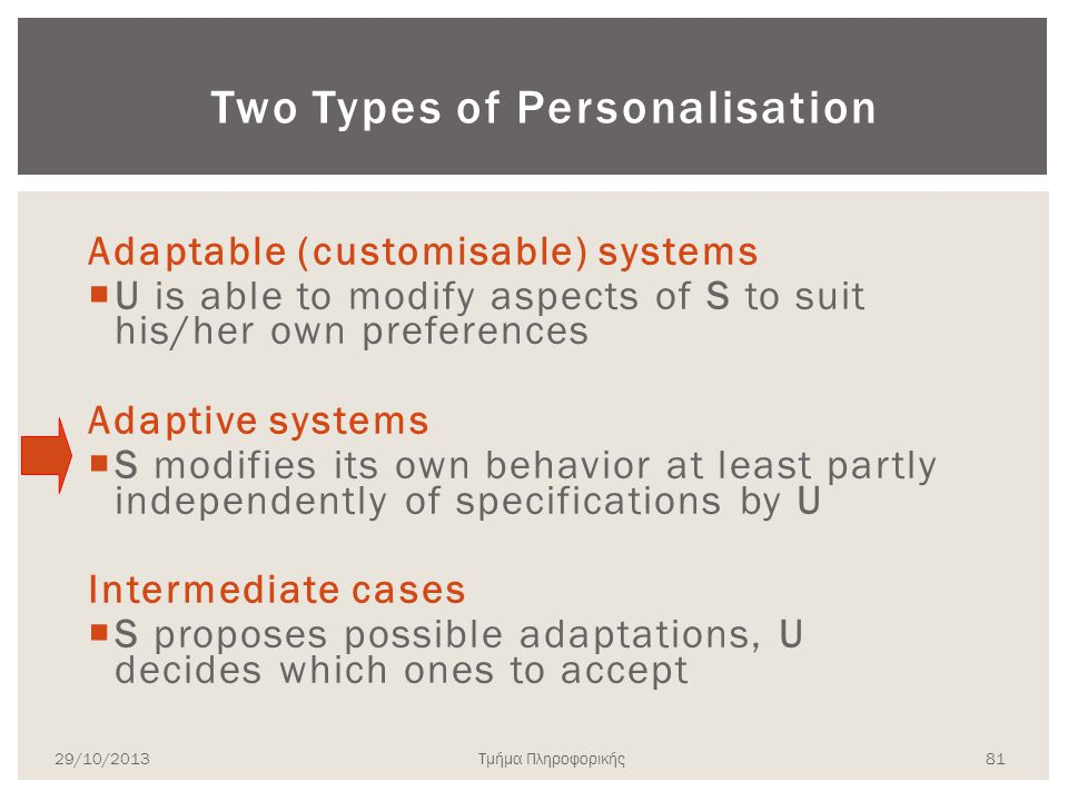 Two Types of Personalisation Adaptable (customisable) systems  U is able to modify aspects of S to suit his/her own preferences Adaptive systems  S