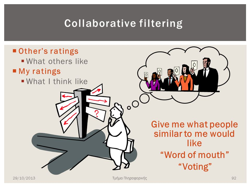 "Collaborative filtering  Other's ratings  What others like  My ratings  What I think like Give me what people similar to me would like ""Word of mo"