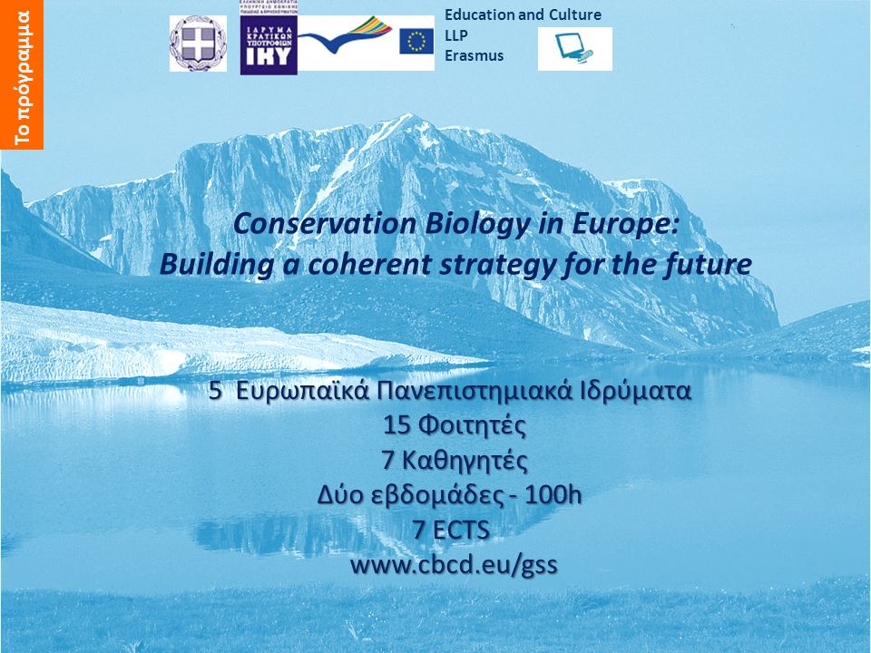 Conservation Biology in Europe: Building a coherent strategy for the future 5 Ευρωπαϊκά Πανεπιστημιακά Ιδρύματα 15 Φοιτητές 7 Καθηγητές Δύο εβδομάδες - 100h 7 ECTS www.cbcd.eu/gss Εducation and Culture LLP Erasmus Το πρόγραμμα
