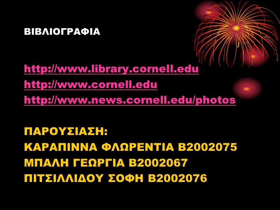ΒΙΒΛΙΟΓΡΑΦΙΑ http://www.library.cornell.edu http://www.cornell.edu http://www.news.cornell.edu/photos ΠΑΡΟΥΣΙΑΣΗ: ΚΑΡΑΠΙΝΝΑ ΦΛΩΡΕΝΤΙΑ Β2002075 ΜΠΑΛΗ Γ