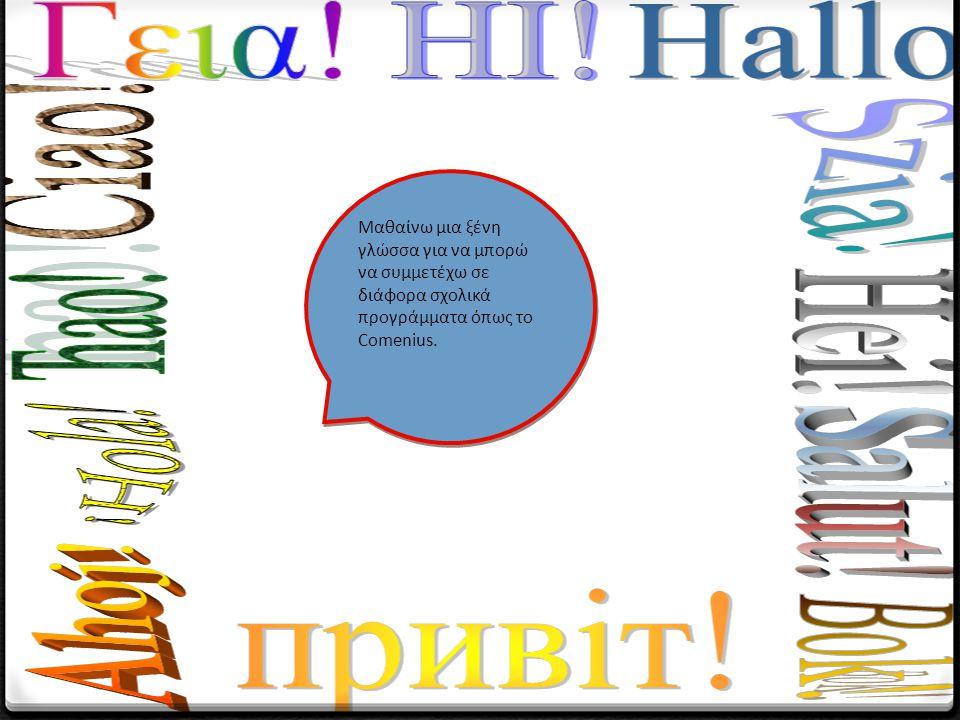 Μαθαίνω μια ξένη γλώσσα για να μπορώ να συμμετέχω σε διάφορα σχολικά προγράμματα όπως το Comenius.