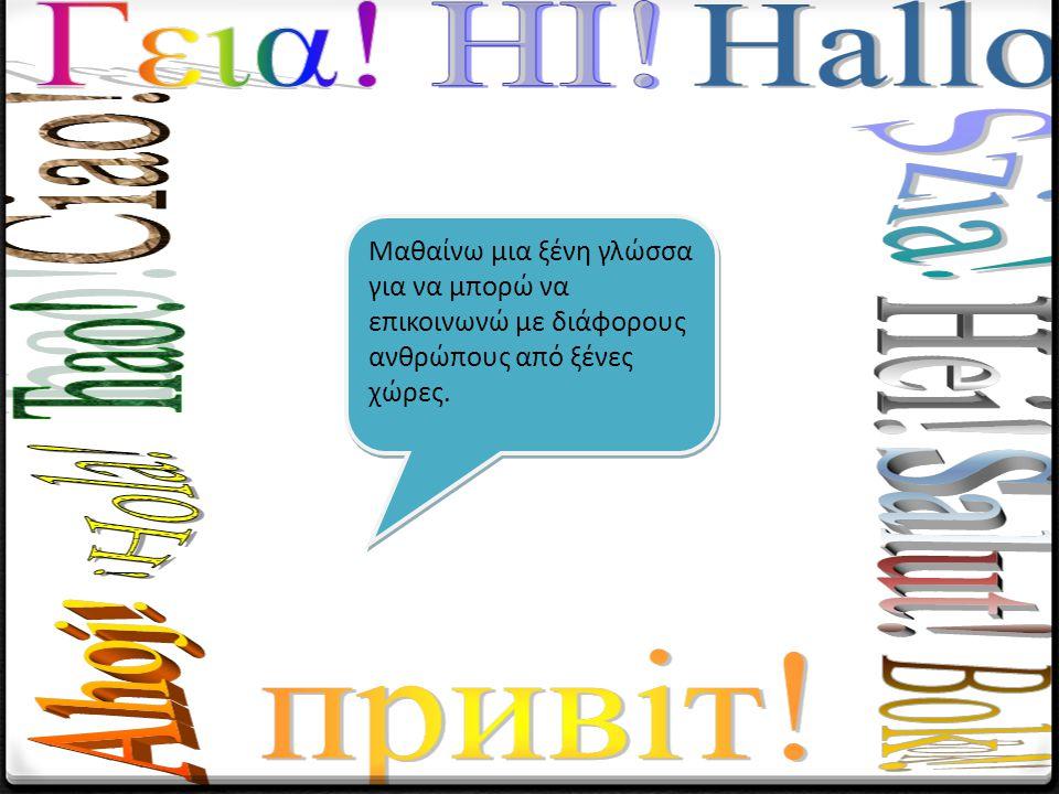 Μαθαίνω μια ξένη γλώσσα για να μπορώ να επικοινωνώ με διάφορους ανθρώπους από ξένες χώρες.