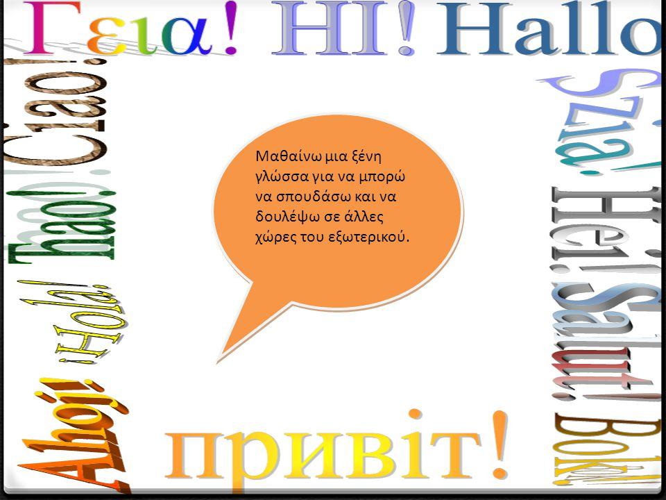 Μαθαίνω μια ξένη γλώσσα για να μπορώ να σπουδάσω και να δουλέψω σε άλλες χώρες του εξωτερικού.
