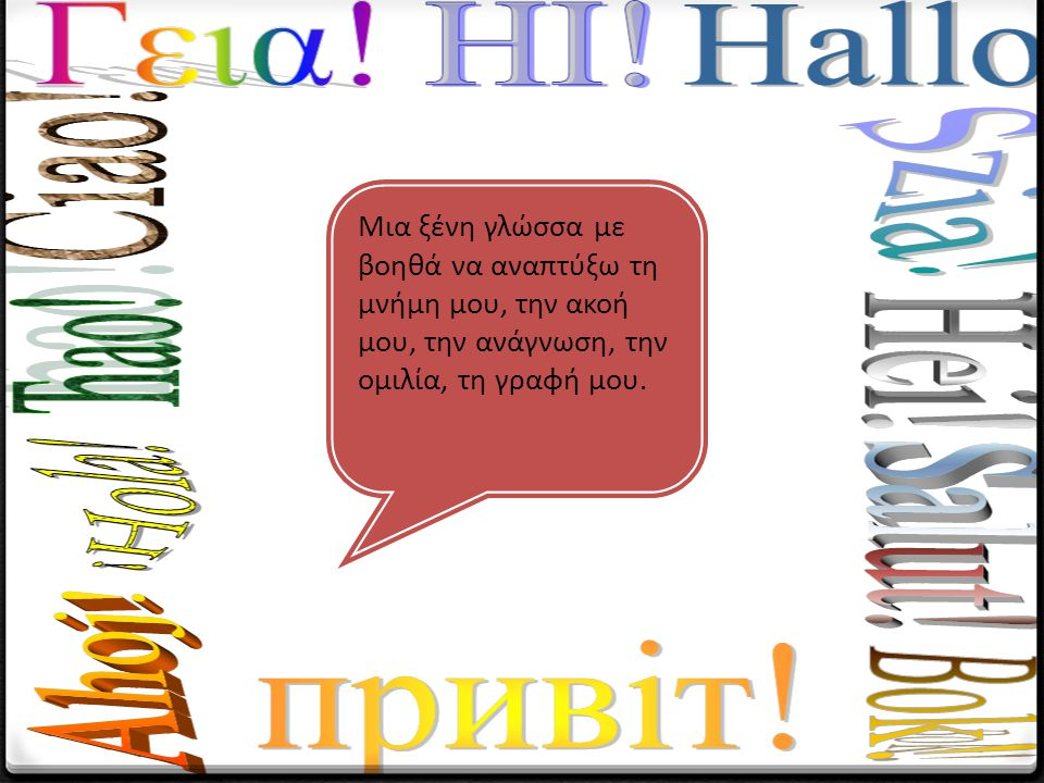 Μια ξένη γλώσσα με βοηθά να αναπτύξω τη μνήμη μου, την ακοή μου, την ανάγνωση, την ομιλία, τη γραφή μου.