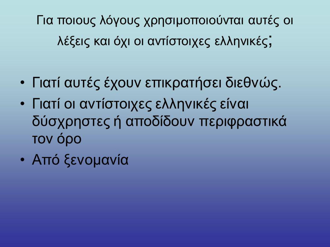 Για ποιους λόγους χρησιμοποιούνται αυτές οι λέξεις και όχι οι αντίστοιχες ελληνικές ; Γιατί αυτές έχουν επικρατήσει διεθνώς. Γιατί οι αντίστοιχες ελλη