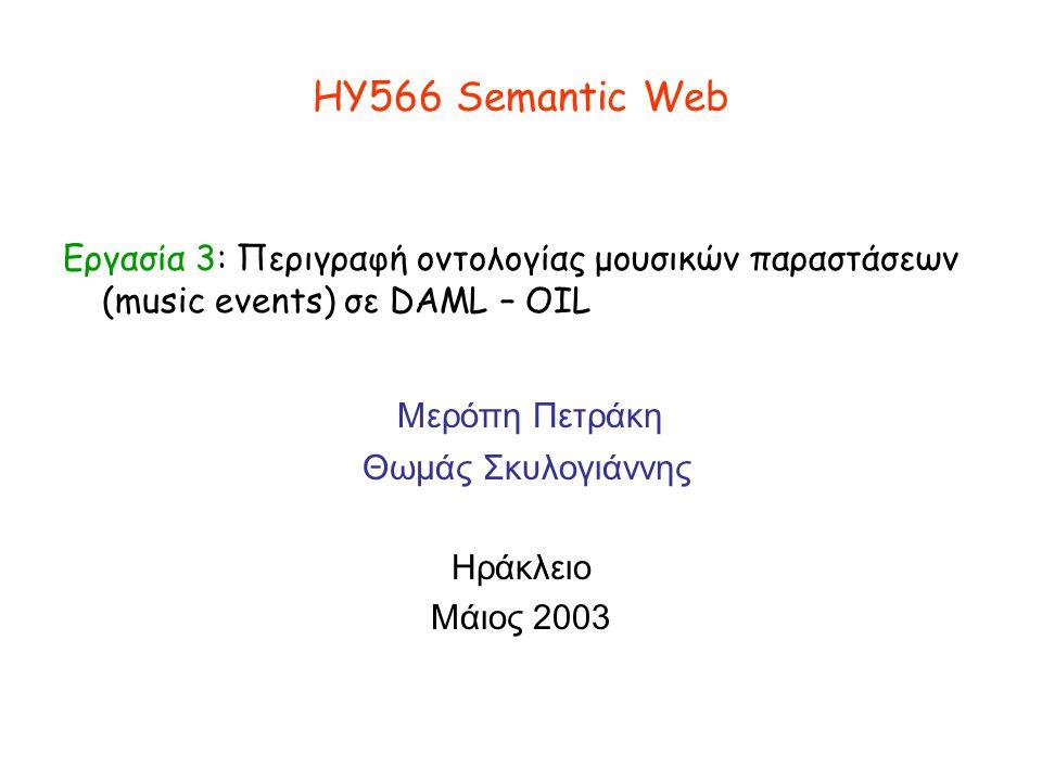 ΗΥ566 Semantic Web Εργασία 3: Περιγραφή οντολογίας μουσικών παραστάσεων (music events) σε DAML – OIL Μερόπη Πετράκη Θωμάς Σκυλογιάννης Ηράκλειο Μάιος 2003