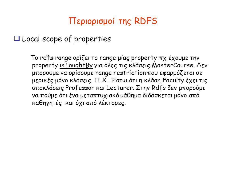 Περιορισμοί της RDFS  Local scope of properties To rdfs:range ορίζει το range μίας property πχ έχουμε την property isToughtBy για όλες τις κλάσεις MasterCourse.
