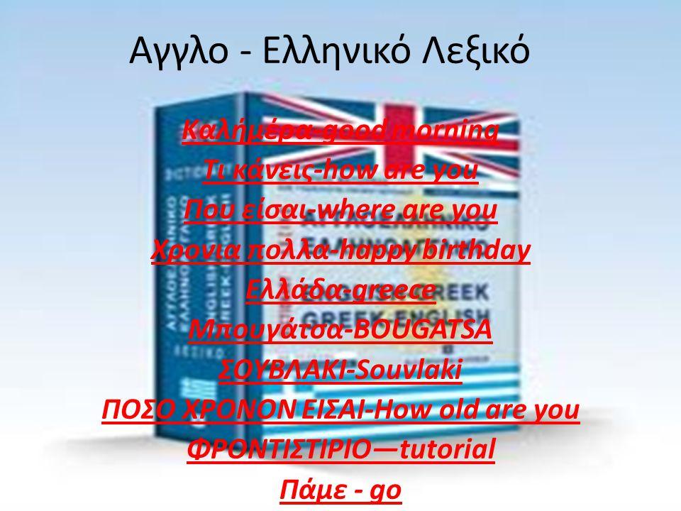 Αγγλο - Ελληνικό Λεξικό Καλήμέρα-good morning Τι κάνεις-how are you Που είσαι-where are you Χρονια πολλα-happy birthday Ελλάδα-greece Μπουγάτσα-BOUGAT