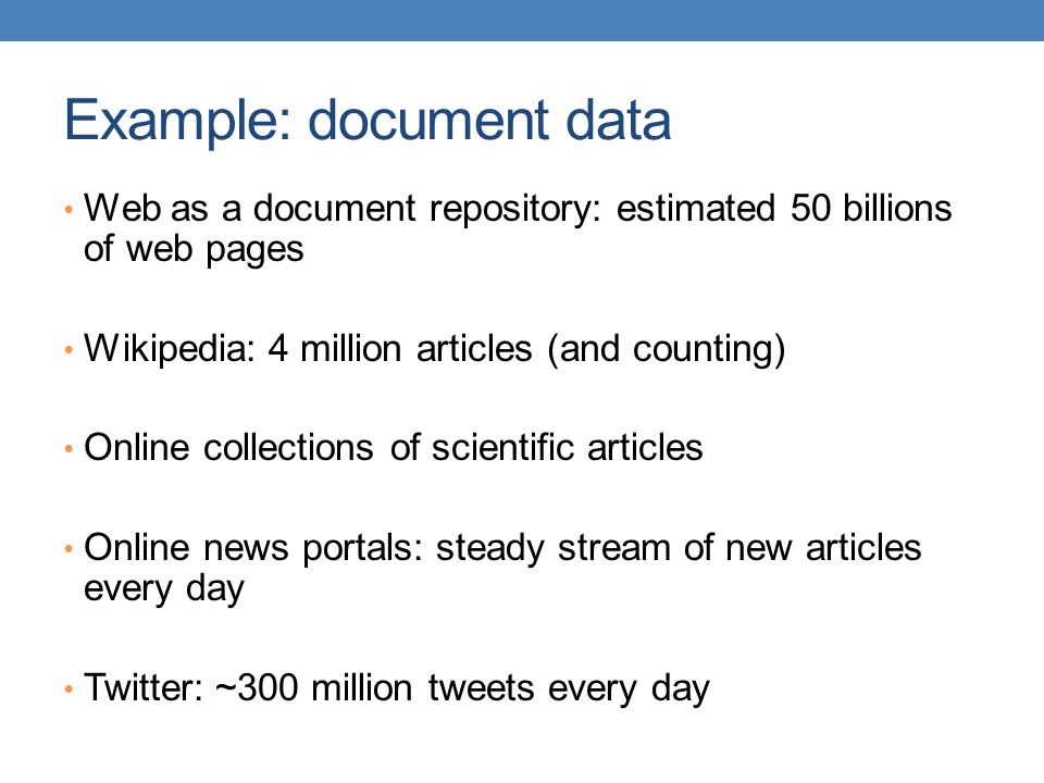 Example: document data Web as a document repository: estimated 50 billions of web pages Wikipedia: 4 million articles (and counting) Online collections of scientific articles Online news portals: steady stream of new articles every day Twitter: ~300 million tweets every day
