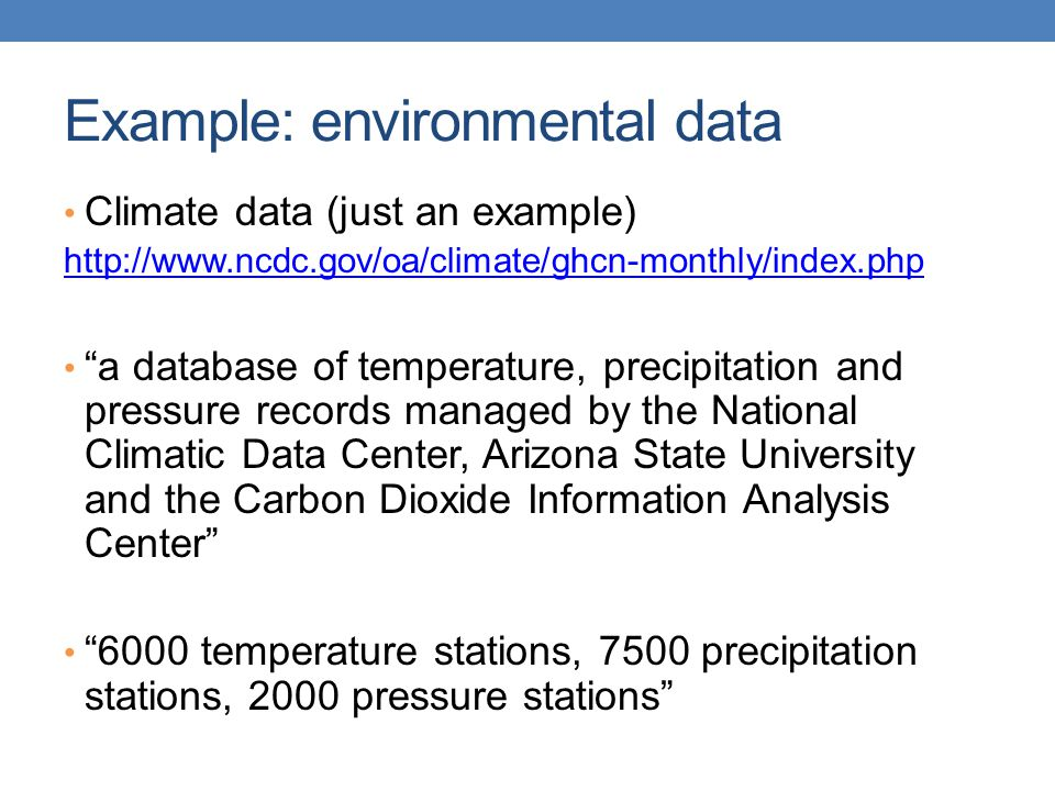Example: environmental data Climate data (just an example) http://www.ncdc.gov/oa/climate/ghcn-monthly/index.php a database of temperature, precipitation and pressure records managed by the National Climatic Data Center, Arizona State University and the Carbon Dioxide Information Analysis Center 6000 temperature stations, 7500 precipitation stations, 2000 pressure stations