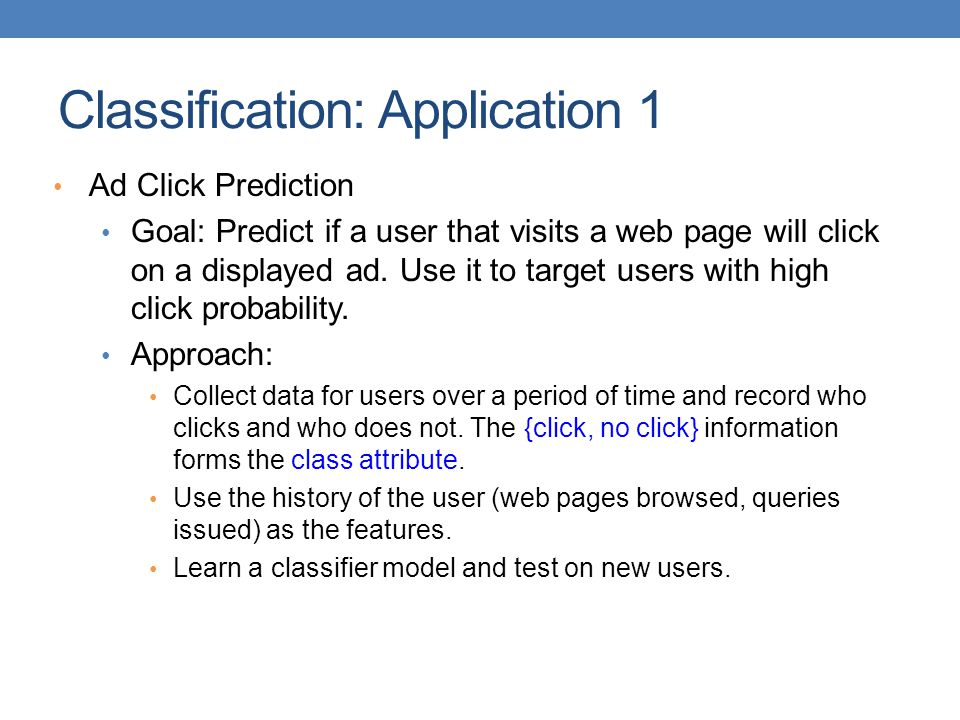 Classification: Application 1 Ad Click Prediction Goal: Predict if a user that visits a web page will click on a displayed ad.