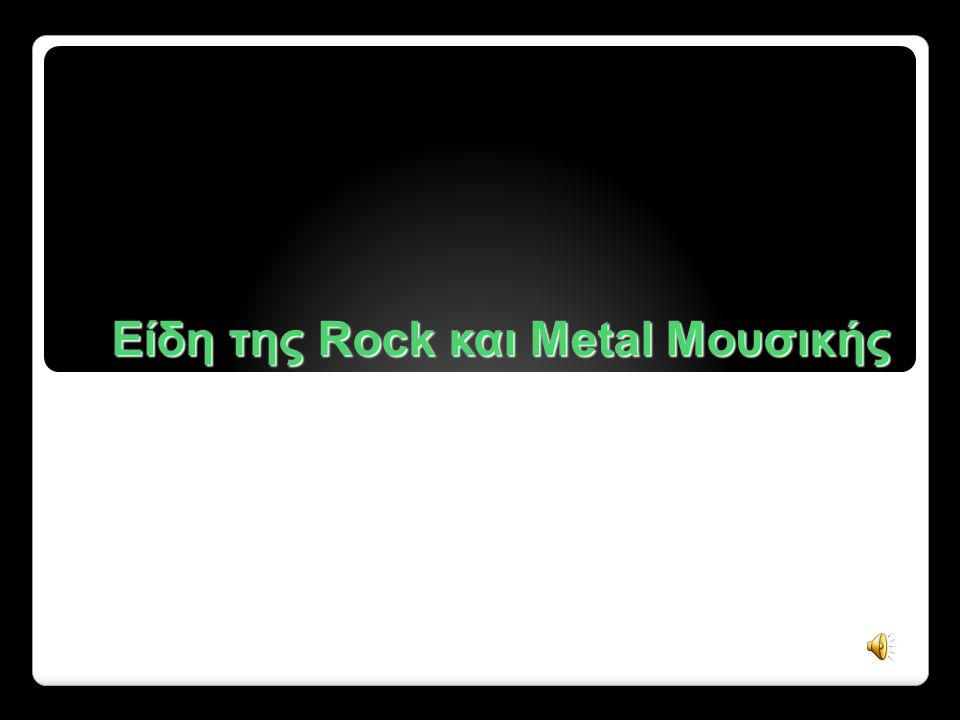 Στις επόμενες διαφάνειες θα αναλύσουμε το κάθε είδος της Rock και Metal μουσικής, όπως εξελίχτηκαν με την πάροδο του χρόνου.
