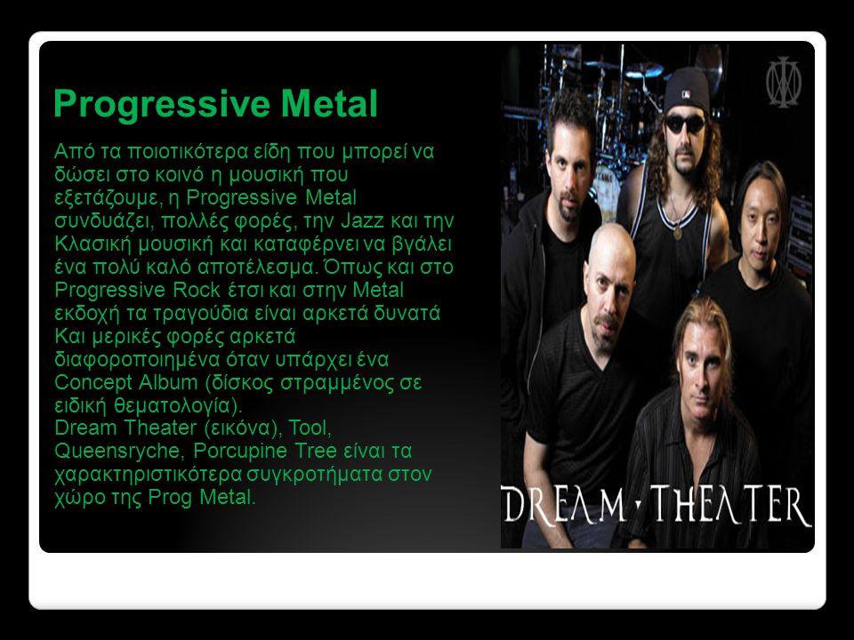 Progressive Metal Από τα ποιοτικότερα είδη που μπορεί να δώσει στο κοινό η μουσική που εξετάζουμε, η Progressive Metal συνδυάζει, πολλές φορές, την Jazz και την Κλασική μουσική και καταφέρνει να βγάλει ένα πολύ καλό αποτέλεσμα.