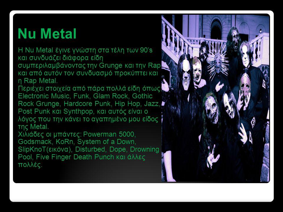 Nu Metal Η Nu Metal έγινε γνώστη στα τέλη των 90's και συνδυάζει διάφορα είδη συμπεριλαμβάνοντας την Grunge και την Rap και από αυτόν τον συνδυασμό προκύπτει και η Rap Metal.