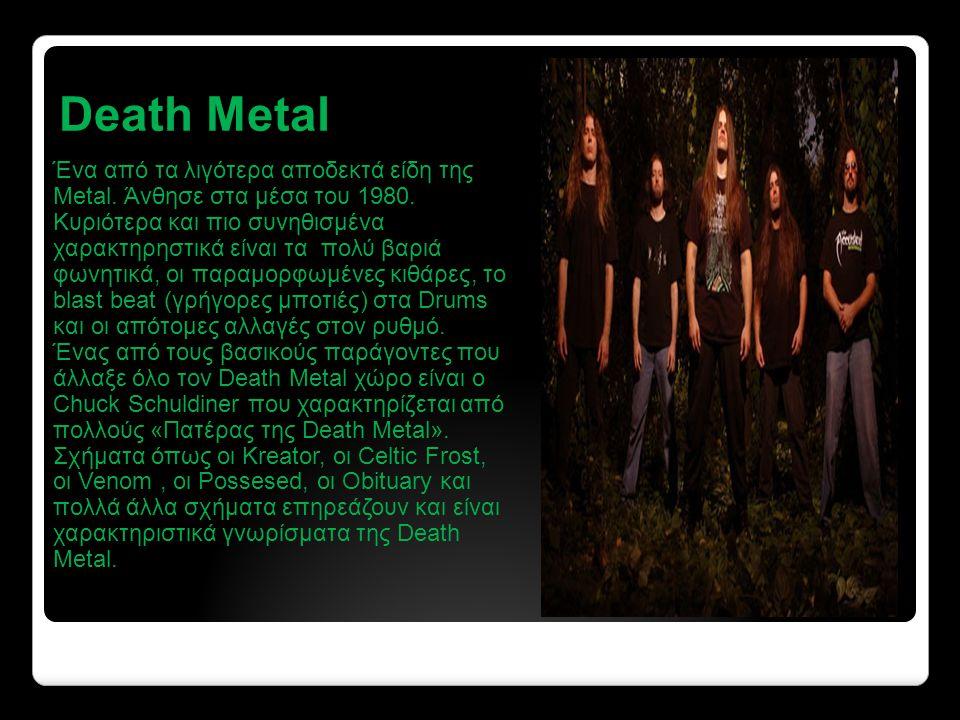 Death Metal Ένα από τα λιγότερα αποδεκτά είδη της Metal.